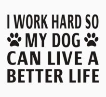 I Work Hard So My Dog Can Live A Better Life by coolfuntees
