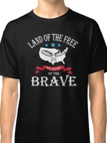 Land of the free because of the brave Classic T-Shirt