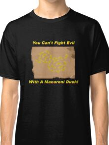 You Can't Fight Evil With A Macaroni Duck! Classic T-Shirt