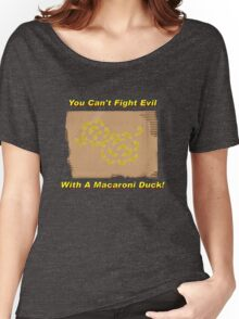 You Can't Fight Evil With A Macaroni Duck! Women's Relaxed Fit T-Shirt