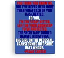"""Agent Carter Quote: """"You think you know me, but I've never been more than what each of you has created."""" Canvas Print"""