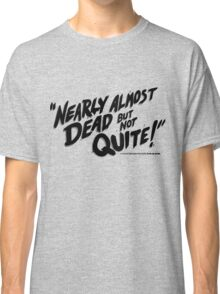 Nearly Almost Dead But Not Quite!  Classic T-Shirt