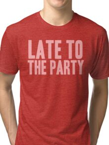 Pageant Material: Late To The Party [Song Title] Tri-blend T-Shirt