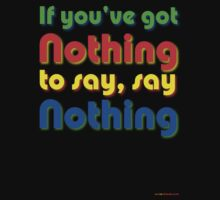 If You've Got Nothing To Say, Say Nothing by muz2142