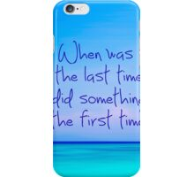 When was last time you did something for the first time iPhone Case/Skin