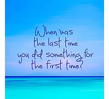 When was last time you did something for the first time Photographic Print