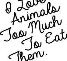 I LOVE ANIMALS TOO MUCH TO EAT THEM by cgainstudio