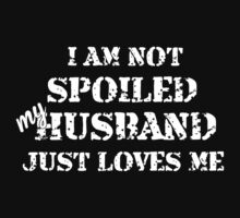 I Am Not Spoiled My Husband Just Loves Me - Tshirts by shirts2015