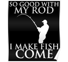 SO GOOD WITH MY ROD I MAKE FISH COME Poster