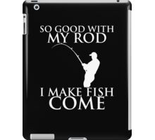 SO GOOD WITH MY ROD I MAKE FISH COME iPad Case/Skin