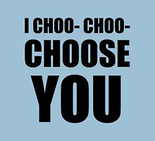 I CHOO- CHOO- CHOOSE YOU Unisex T-Shirt
