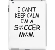 I CAN'T KEEP CALM, I'm a SOCCER MOM iPad Case/Skin