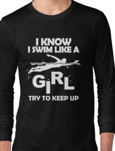 I KNOW I SWIM LIKE A GIRL TRY TO KEEP UP Long Sleeve T-Shirt