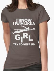I KNOW I SWIM LIKE A GIRL TRY TO KEEP UP Womens Fitted T-Shirt