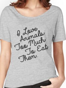 I LOVE ANIMALS TOO MUCH TO EAT THEM Women's Relaxed Fit T-Shirt