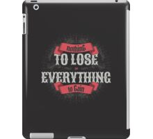 NOTHING TO LOSE EVERYTHING TO GAIN iPad Case/Skin