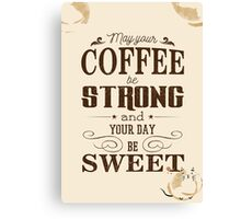 May your coffee be strong and your day be sweet Canvas Print