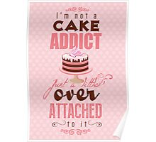 I'm not a cake addict. Just a little over attached to it Poster
