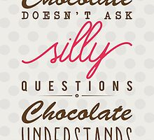 Chocolate doesn't ask silly questions, chocolate understands by nektarinchen