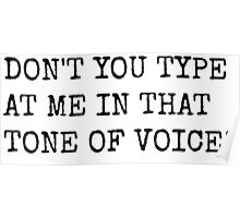 DON'T TYPE AT ME IN THAT TONE OF VOICE! Poster