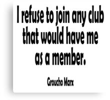 Groucho Marx, I refuse to join any club that would have me as a member. Canvas Print