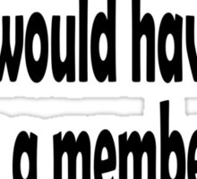 Groucho Marx, I refuse to join any club that would have me as a member. Sticker