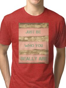 JUST BE WHO YOU REALLY ARE  motivational quote Tri-blend T-Shirt
