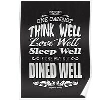 One cannot think well, love well & sleep well, if one has not dined well! (Virginia Wolf) Poster
