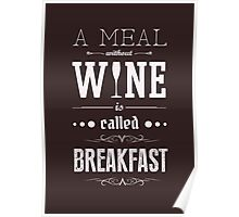 A meal without wine is called breakfast Poster