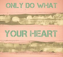 ONLY DO WHAT YOUR HEART TELLS YOU by Stanciuc