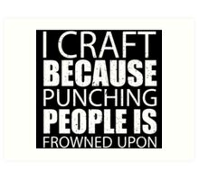 I Craft Because Punching People Is Frowned Upon - Tshirts Art Print