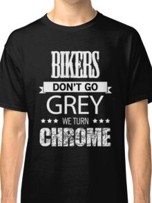 BIKERS DON'T GO GREY WE TURN CHROME Classic T-Shirt