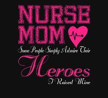 NURSE MOM SOME PEOPLE SIMPLY ADMIRE THEIR HEROES I RAISED MINE T-Shirt