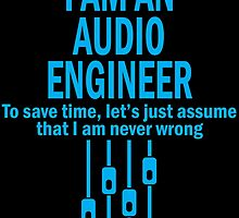 I AM AN AUDIO ENGINEER TO SAVE TIME, LET'S JUST ASSUME THAT I AM NEVER WRONG by badassarts