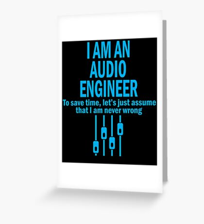 I AM AN AUDIO ENGINEER TO SAVE TIME, LET'S JUST ASSUME THAT I AM NEVER WRONG Greeting Card