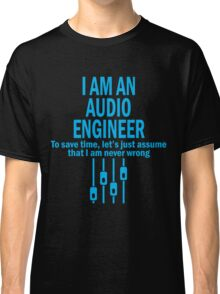 I AM AN AUDIO ENGINEER TO SAVE TIME, LET'S JUST ASSUME THAT I AM NEVER WRONG Classic T-Shirt