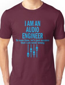 I AM AN AUDIO ENGINEER TO SAVE TIME, LET'S JUST ASSUME THAT I AM NEVER WRONG Unisex T-Shirt