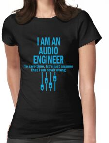 I AM AN AUDIO ENGINEER TO SAVE TIME, LET'S JUST ASSUME THAT I AM NEVER WRONG Womens Fitted T-Shirt