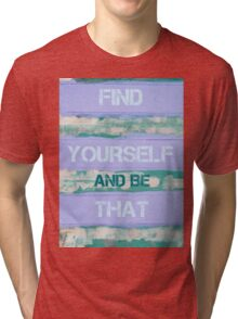 FIND YOURSELF AND BE THAT  motivational quote Tri-blend T-Shirt