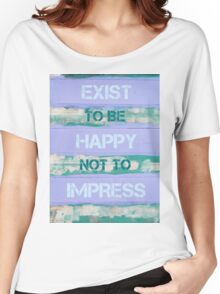 EXIST TO BE HAPPY NOT TO IMPRESS Women's Relaxed Fit T-Shirt