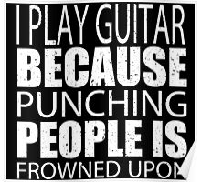 I Play Guitar Because Punching People Is Frowned Upon - Tshirts Poster