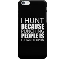 I Hunt Because Punching People Is Frowned Upon - Tshirts iPhone Case/Skin