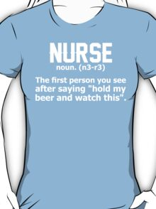 """Nurse...The First Person You See After Saying """"Hold My Beer And Watch This"""" T-Shirt"""