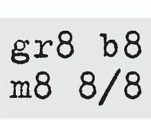 gr8 b8 m8 Photographic Print