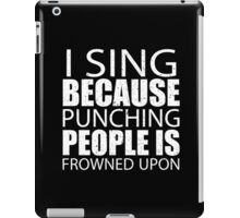 I Sing Because Punching People Is Frowned Upon - Tshirts iPad Case/Skin