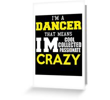 I'M A DANCER THAT MEANS IM COOL COLLECTED PASSIONATE CRAZY Greeting Card