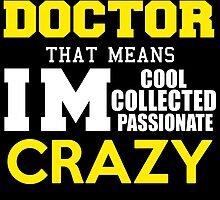 I'M A DOCTOR THAT MEANS IM COOL COLLECTED PASSIONATE CRAZY by avidarts