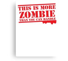 THIS IS MORE ZOMBIE THAN YOU CAN HANDLE Canvas Print