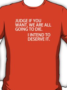 Judge if you want we are all going to die. I intend to deserve it T-Shirt