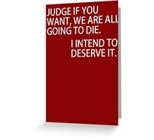 Judge if you want we are all going to die. I intend to deserve it Greeting Card